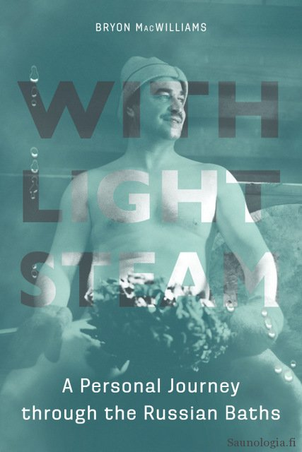 Kirja-arvostelu : Bryon Macwilliams With Light Steam – a Personal Journey Through the Russian Baths